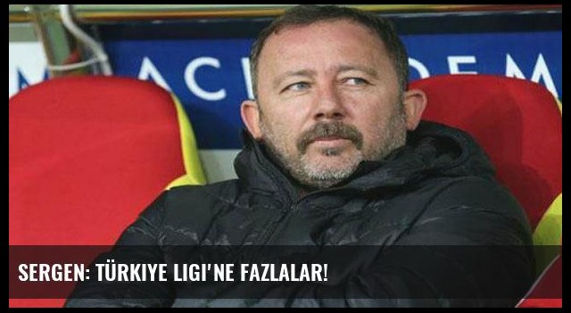 Sergen: Türkiye Ligi'ne fazlalar!