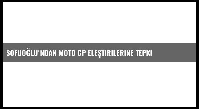 Sofuoğlu'ndan Moto Gp Eleştirilerine Tepki