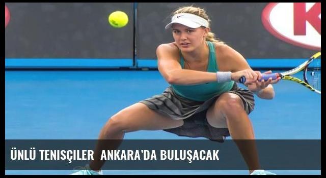 Ünlü tenisçiler  Ankara'da buluşacak