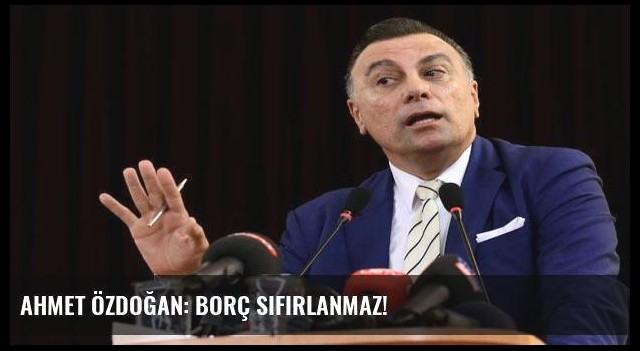 Ahmet Özdoğan: Borç sıfırlanmaz!