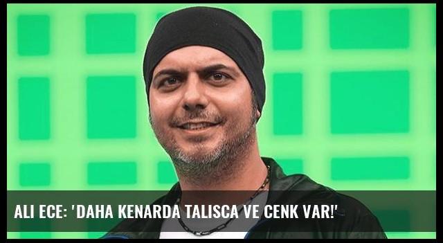 Ali Ece: 'Daha kenarda Talisca ve Cenk var!'