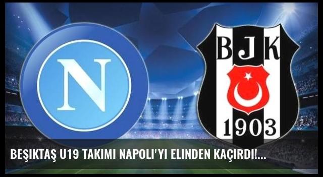 Beşiktaş U19 Takımı Napoli'yi elinden kaçırdı!