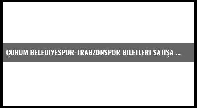 Çorum Belediyespor-Trabzonspor biletleri satışa çıktı