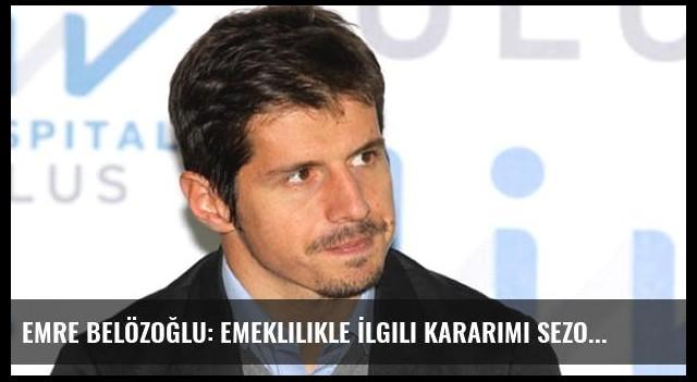 Emre Belözoğlu: Emeklilikle İlgili Kararımı Sezon Sonunda Vereceğim