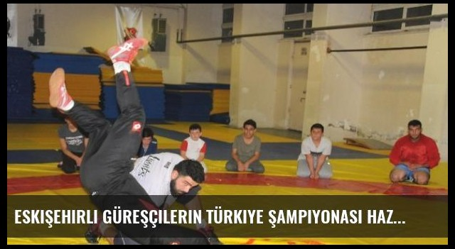 Eskişehirli Güreşçilerin Türkiye Şampiyonası Hazırlığı Devam Ediyor