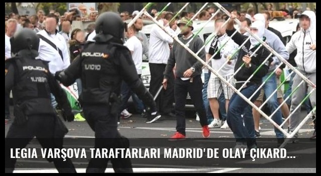 Legia Varşova taraftarları Madrid'de olay çıkardı