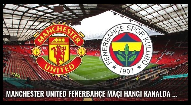 Manchester United Fenerbahçe maçı hangi kanalda saat kaçta şifreli mi?
