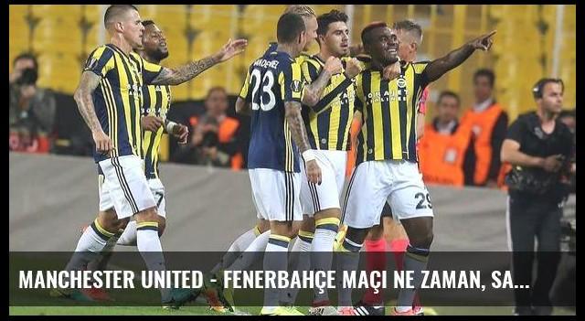 Manchester United - Fenerbahçe maçı ne zaman, saat kaçta, hangi kanalda, şifreli mi? (Canlı)