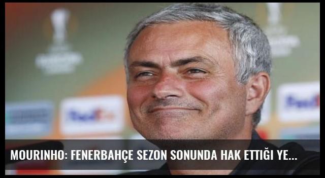 Mourinho: Fenerbahçe sezon sonunda hak ettiği yerde olacak