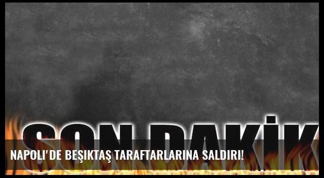 Napoli'de Beşiktaş taraftarlarına saldırı!