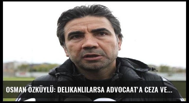 Osman Özküylü: Delikanlılarsa Advocaat'a ceza versinler