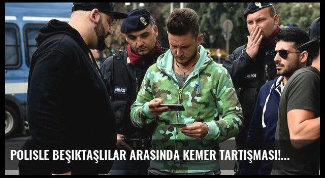 Polisle Beşiktaşlılar arasında kemer tartışması!