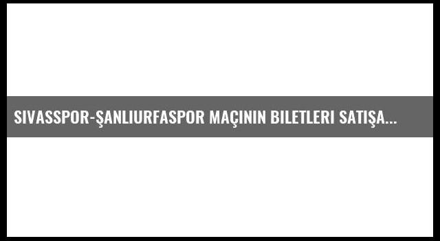 Sivasspor-Şanlıurfaspor Maçının Biletleri Satışa Sunuldu