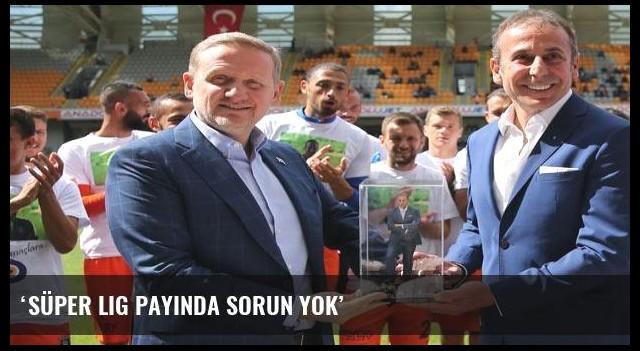 'Süper Lig payında sorun yok'