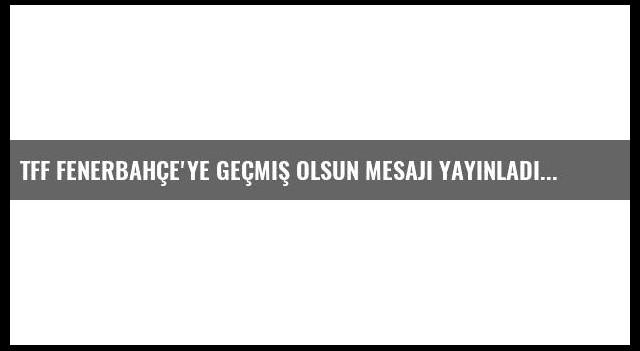 Tff Fenerbahçe'ye Geçmiş Olsun Mesajı Yayınladı