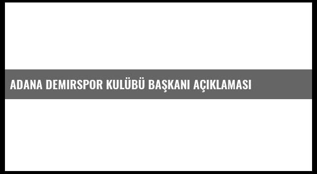 Adana Demirspor Kulübü Başkanı Açıklaması