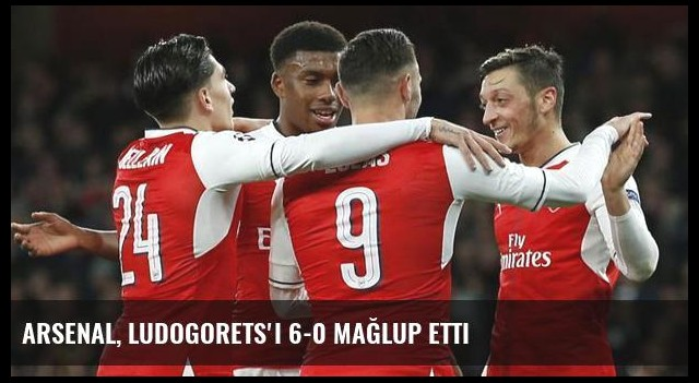 Arsenal, Ludogorets'i 6-0 Mağlup Etti