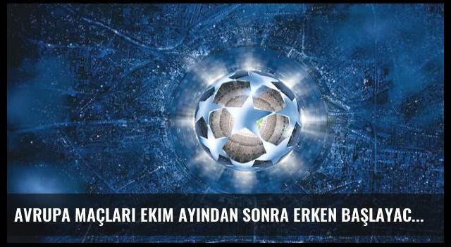 Avrupa Maçları Ekim Ayından Sonra Erken Başlayacak
