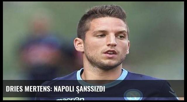 Dries Mertens: Napoli şanssızdı