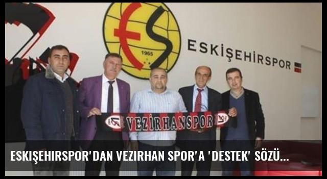 Eskişehirspor'dan Vezirhan Spor'a 'Destek' Sözü