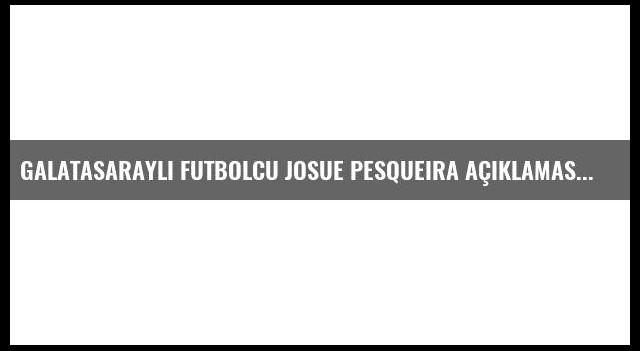 Galatasaraylı Futbolcu Josue Pesqueira Açıklaması