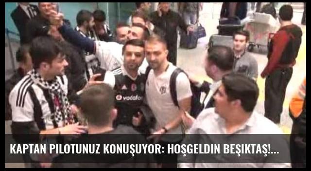 Kaptan pilotunuz konuşuyor: Hoşgeldin Beşiktaş!