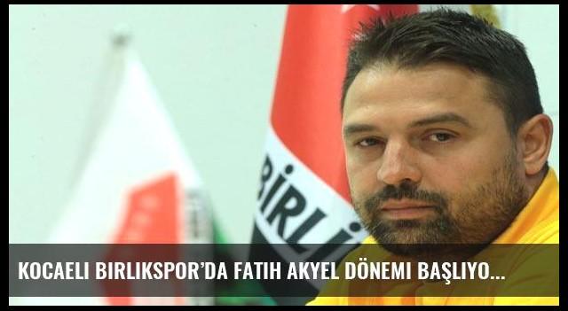 Kocaeli Birlikspor'da Fatih Akyel dönemi başlıyor