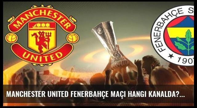 Manchester United Fenerbahçe maçı hangi kanalda?