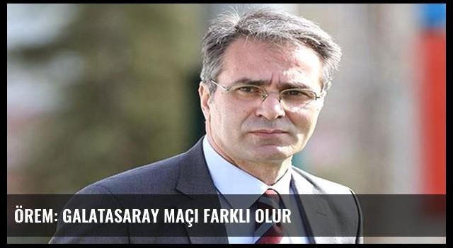 Örem: Galatasaray maçı farklı olur