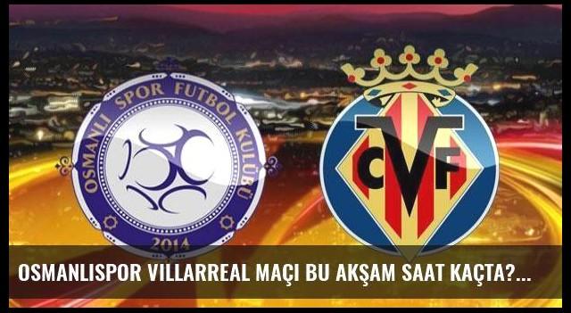 Osmanlıspor Villarreal maçı bu akşam saat kaçta?