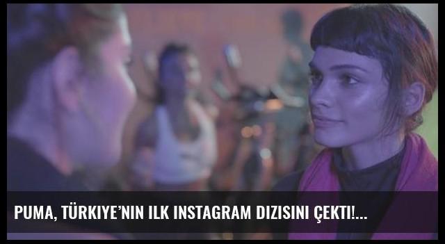 PUMA, Türkiye'nin ilk Instagram dizisini çekti!