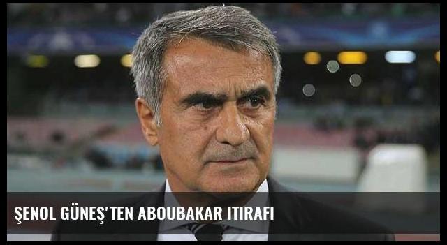 Şenol Güneş'ten Aboubakar itirafı