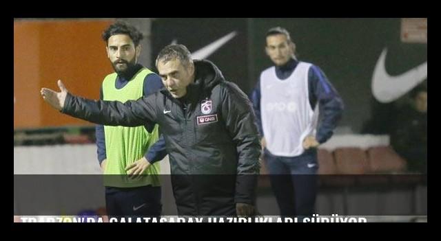 Trabzon'da Galatasaray hazırlıkları sürüyor