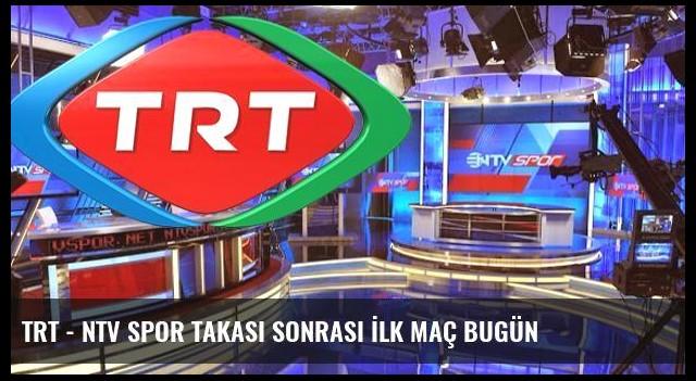 TRT - NTV Spor Takası Sonrası İlk Maç Bugün