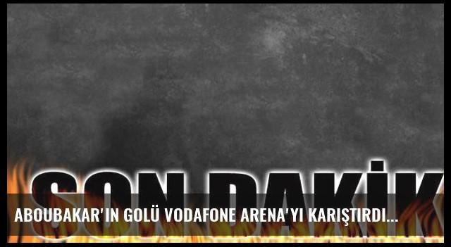Aboubakar'ın golü Vodafone Arena'yı karıştırdı