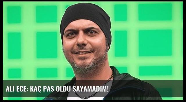 Ali Ece: Kaç pas oldu sayamadım!