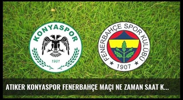 Atiker Konyaspor Fenerbahçe maçı ne zaman saat kaçta?