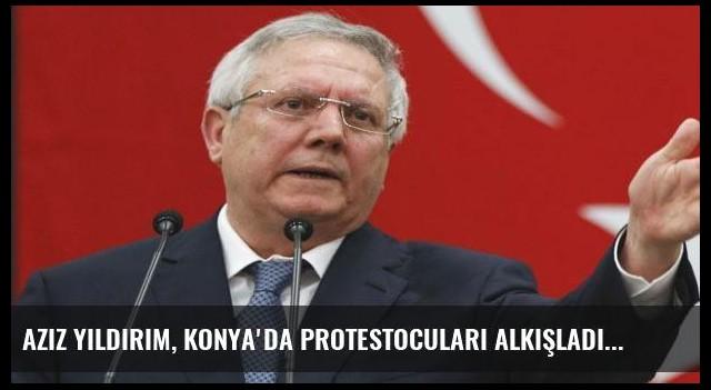 Aziz Yıldırım, Konya'da protestocuları alkışladı