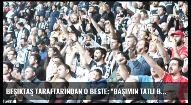 Beşiktaş Taraftarından O Beste; 'Başımın Tatlı Belası...'