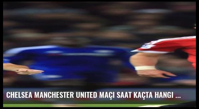 Chelsea Manchester United maçı saat kaçta hangi kanalda canlı yayınlanacak?