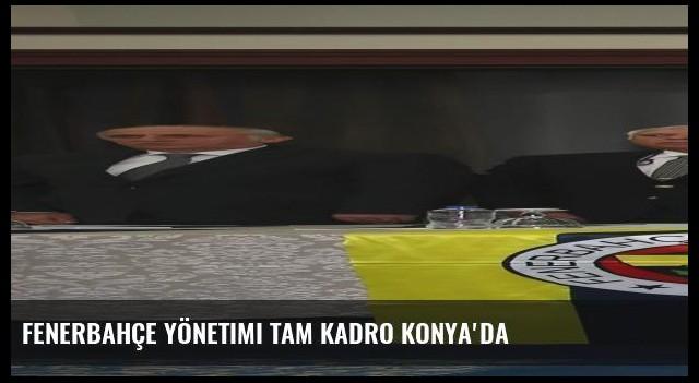 Fenerbahçe Yönetimi tam kadro Konya'da
