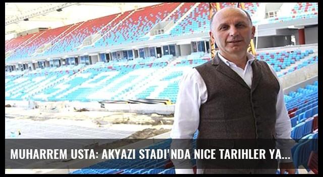 Muharrem Usta: Akyazı Stadı'nda nice tarihler yazılacak
