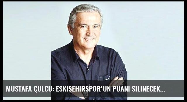 Mustafa Çulcu: Eskişehirspor'un puanı silinecek