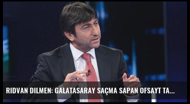 Rıdvan Dilmen: Galatasaray Saçma Sapan Ofsayt Taktiği Yaptı