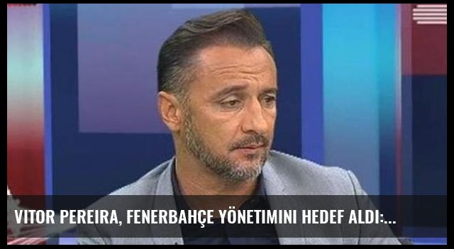 Vitor Pereira, Fenerbahçe Yönetimini Hedef Aldı: Beni Kjaer Kadar Dinlemediler