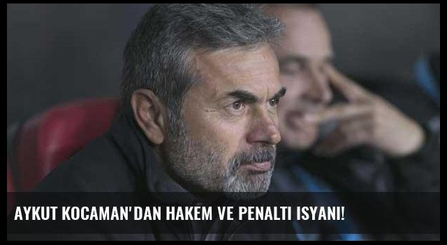Aykut Kocaman'dan hakem ve penaltı isyanı!