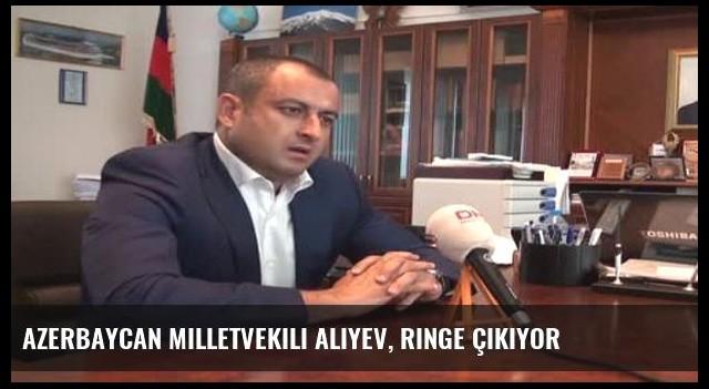 Azerbaycan Milletvekili Aliyev, ringe çıkıyor