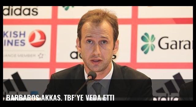 Barbaros Akkaş, TBF'ye veda etti
