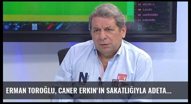 Erman Toroğlu, Caner Erkin'in Sakatlığıyla Adeta Dalga Geçti