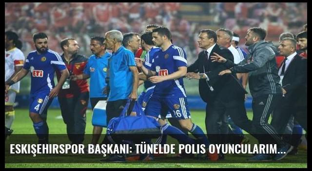 Eskişehirspor Başkanı: Tünelde polis oyuncularımızı dövdü!